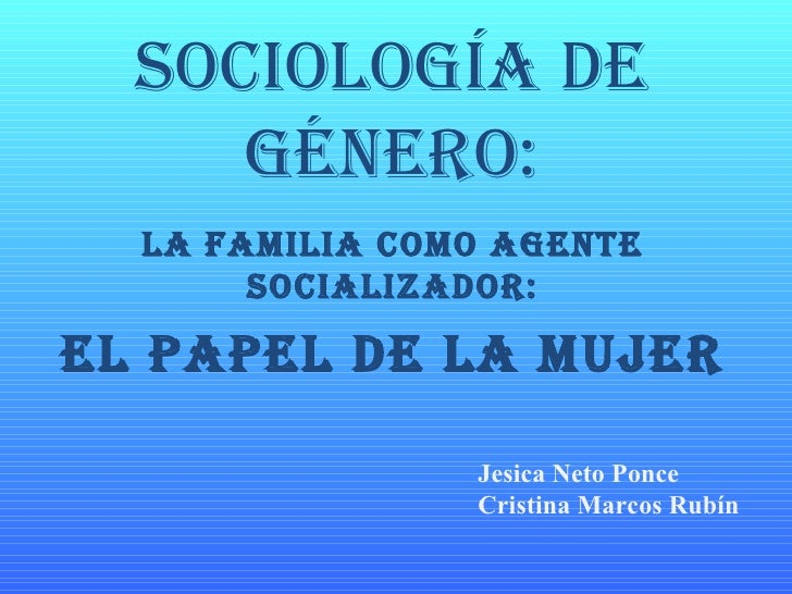 Sociología de género: La familia como agente socializador: El papel de la mujer Jesica Neto Ponce Cristina Marcos Rubín