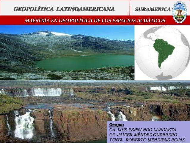 GEOPOLÍTICA LATINOAMERICANA  SURAMERICA  MAESTRÍA EN GEOPOLÍTICA DEMUNDIAL GEOPOLÍTICA LOS ESPACIOS ACUÁTICOS  Grupo: CA. ...