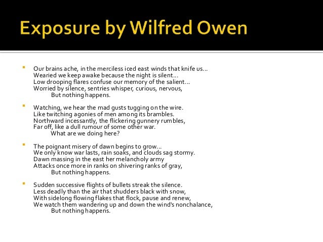 an analysis of exposure by wilfred Exposure – wilfred owen background the final version of exposure was written in september 1918, just a few weeks before owen died the theme here too is unnecessary death and suffering in war but the accent here is death by cold rather than by fighting there is inactivity in the front but the cold with weapons like snow and freezing rain is.