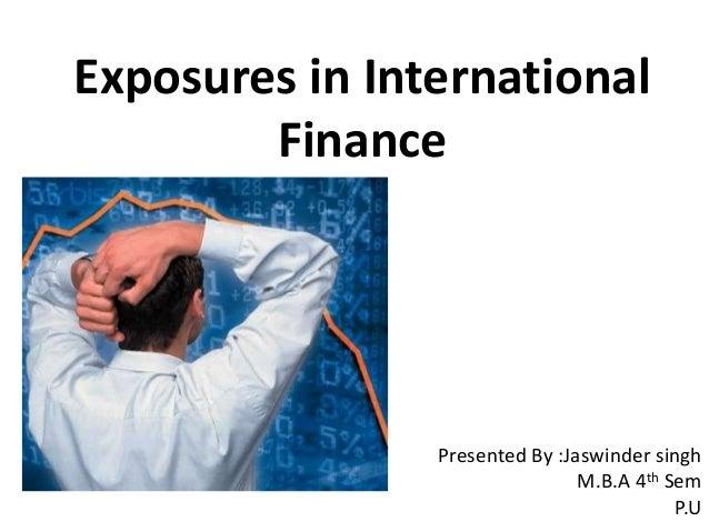 Exposures in International Finance Presented By :Jaswinder singh M.B.A 4th Sem P.U