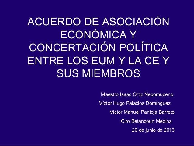 ACUERDO DE ASOCIACIÓN ECONÓMICA Y CONCERTACIÓN POLÍTICA ENTRE LOS EUM Y LA CE Y SUS MIEMBROS Maestro Isaac Ortiz Nepomucen...