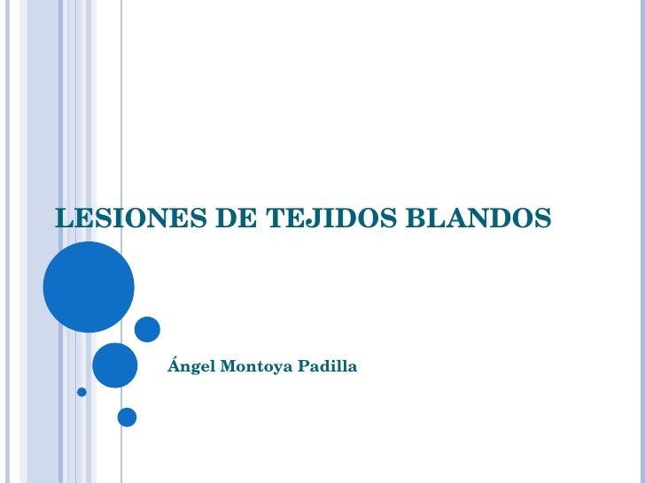 LESIONES DE TEJIDOS BLANDOS Ángel Montoya Padilla