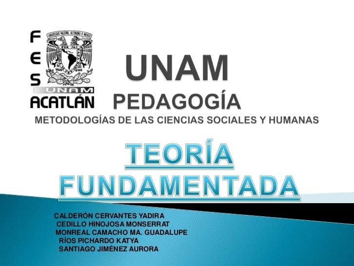 UNAMPEDAGOGÍAMETODOLOGÍAS DE LAS CIENCIAS SOCIALES Y HUMANAS<br />TEORÍA  FUNDAMENTADA<br />CALDERÓN CERVANTES YADIRA<br /...