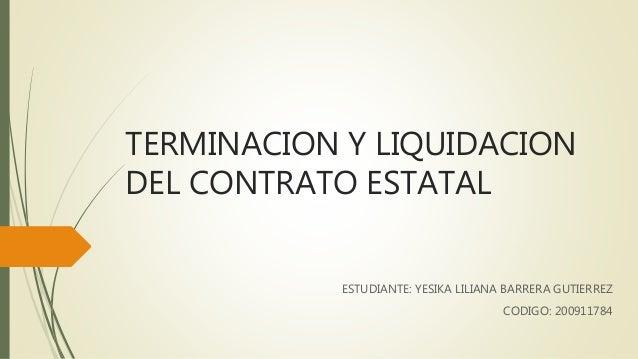 TERMINACION Y LIQUIDACION DEL CONTRATO ESTATAL ESTUDIANTE: YESIKA LILIANA BARRERA GUTIERREZ CODIGO: 200911784