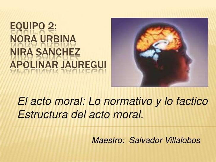 EQUIPO 2:NORA URBINANIRA SANCHEZAPOLINAR JAUREGUI El acto moral: Lo normativo y lo factico Estructura del acto moral.     ...