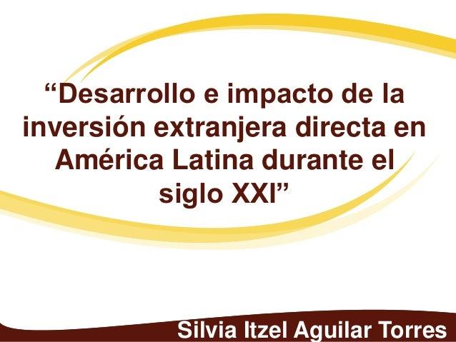 """""""Desarrollo e impacto de lainversión extranjera directa en   América Latina durante el          siglo XXI""""           Silvi..."""