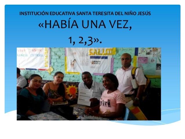 INSTITUCIÓN EDUCATIVA SANTA TERESITA DEL NIÑO JESÚS «HABÍA UNA VEZ, 1, 2,3».