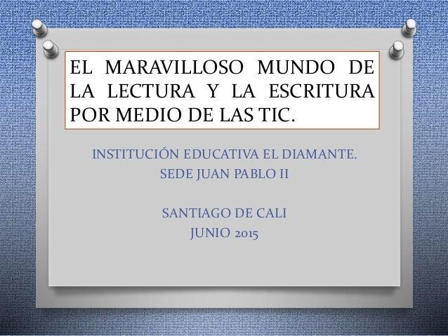 EL MARAVILLOSO MUNDO DE LA LECTURA Y LA ESCRITURA POR MEDIO DE LAS TIC. INSTITUCIÓN EDUCATIVA EL DIAMANTE. SEDE JUAN PABLO...
