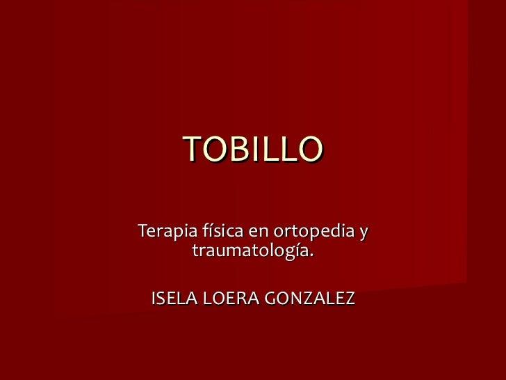 TOBILLO Terapia física en ortopedia y traumatología. ISELA LOERA GONZALEZ