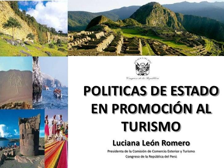 POLITICAS DE ESTADO EN PROMOCIÓN AL      TURISMO      Luciana León Romero   Presidenta de la Comisión de Comercio Exterior...