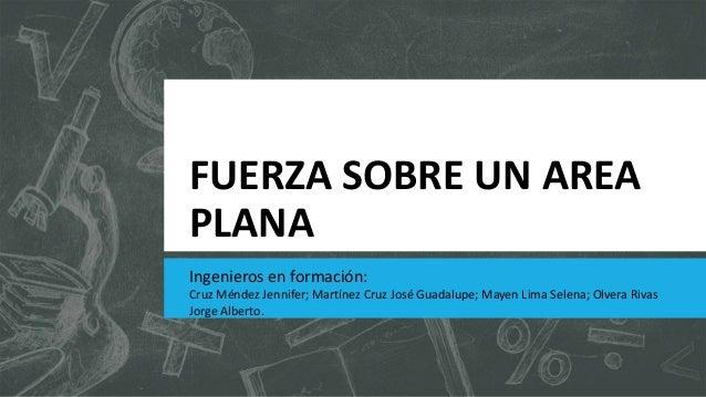 FUERZA SOBRE UN AREA PLANA Ingenieros en formación: Cruz Méndez Jennifer; Martínez Cruz José Guadalupe; Mayen Lima Selena;...