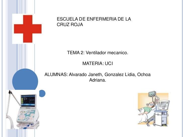 ESCUELA DE ENFERMERIA DE LA     CRUZ ROJA         TEMA 2: Ventilador mecanico.                MATERIA: UCIALUMNAS: Alvarad...