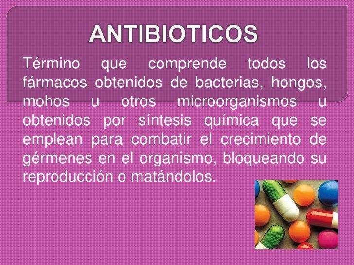 Término que comprende todos losfármacos obtenidos de bacterias, hongos,mohos u otros microorganismos uobtenidos por síntes...
