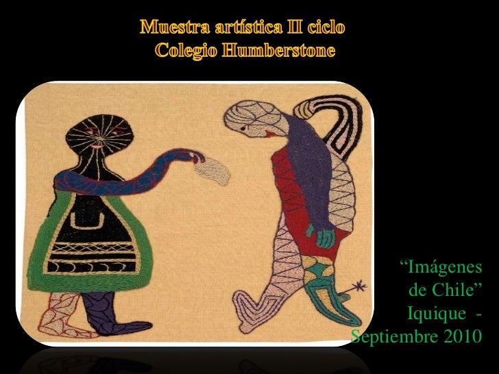 """Muestra artística II ciclo Colegio Humberstone<br />""""Imágenes<br /> de Chile""""<br />Iquique  - Septiembre 2010<br />"""