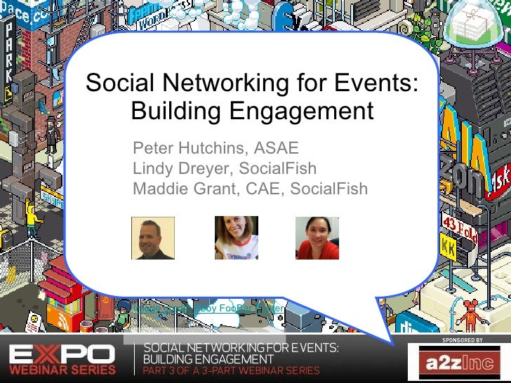 Social Networking for Events: Building Engagement Peter Hutchins, ASAE Lindy Dreyer, SocialFish Maddie Grant, CAE, SocialF...