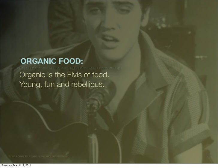 ORGANIC FOOD:                Organic is the Elvis of food.                Young, fun and rebellious.     ©2 010 F E ARLE S...