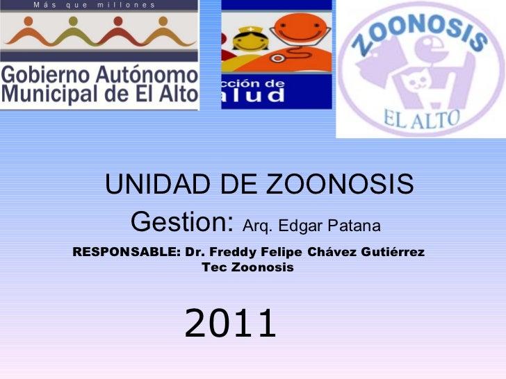 UNIDAD DE ZOONOSIS Gestion:  Arq. Edgar Patana   2011 RESPONSABLE: Dr. Freddy Felipe Chávez Gutiérrez Tec Zoonosis