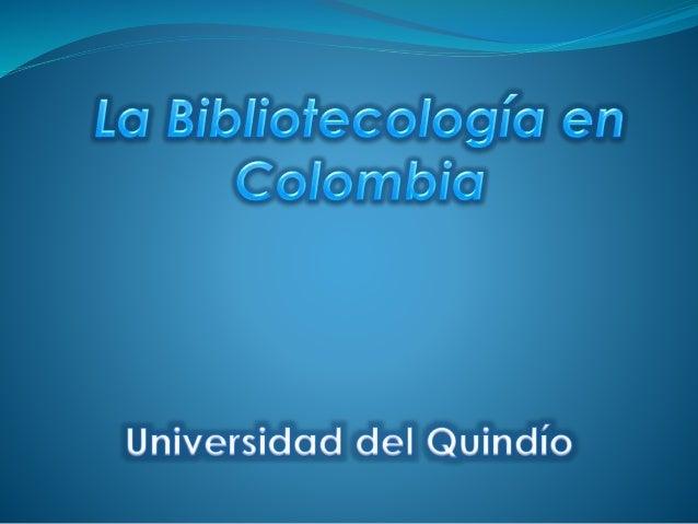 la Bibliotecología en Colombia UNIVERSIDAD DEL QUINDIO CIENCIAS DE LA INFORMACION Y DOCUMENTACION Y ARCHIVISTA Expresión o...