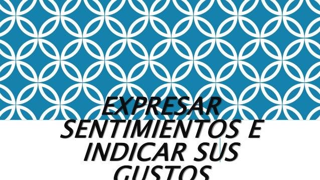 EXPRESAR SENTIMIENTOS E INDICAR SUS