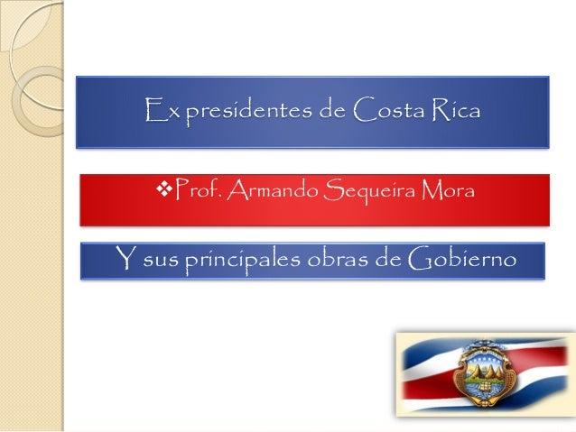 Ex presidentes de Costa Rica Prof. Armando Sequeira Mora Y sus principales obras de Gobierno