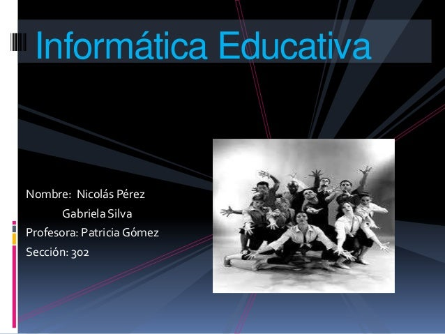 Nombre: Nicolás PérezGabriela SilvaProfesora: Patricia GómezSección: 302Informática Educativa