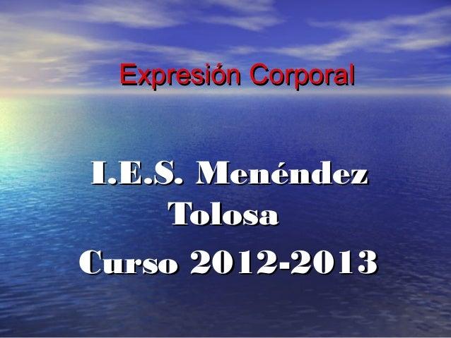 Expresión CorporalExpresión CorporalI.E.S. MenéndezI.E.S. MenéndezTolosaTolosaCurso 2012-2013Curso 2012-2013