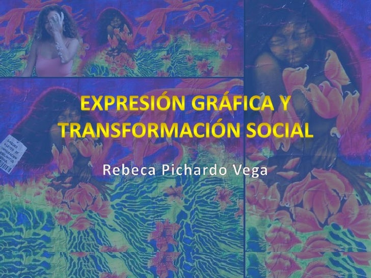 Expresión Gráfica y transformación social<br />Rebeca Pichardo Vega<br />