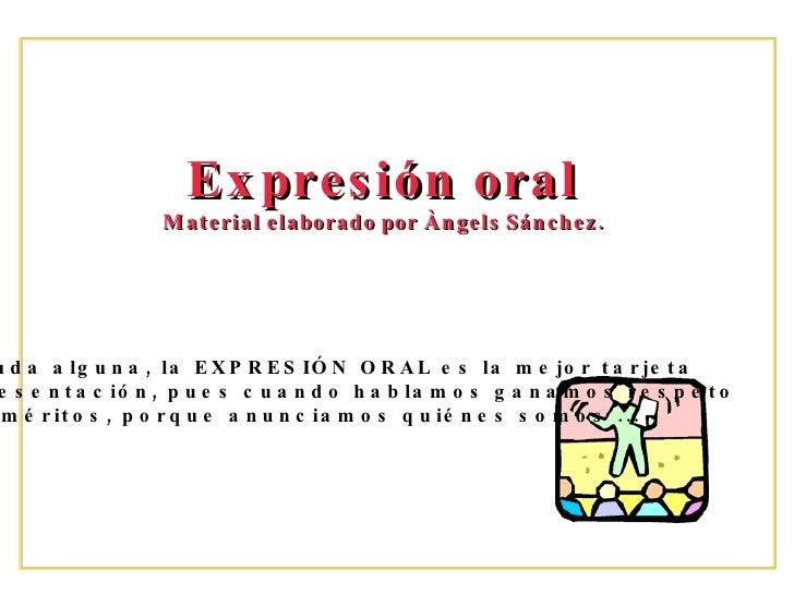 Expresi ón oral Material elaborado por Àngels Sánchez. Sin duda alguna, la EXPRESIÓN ORAL es la mejor tarjeta  de presenta...