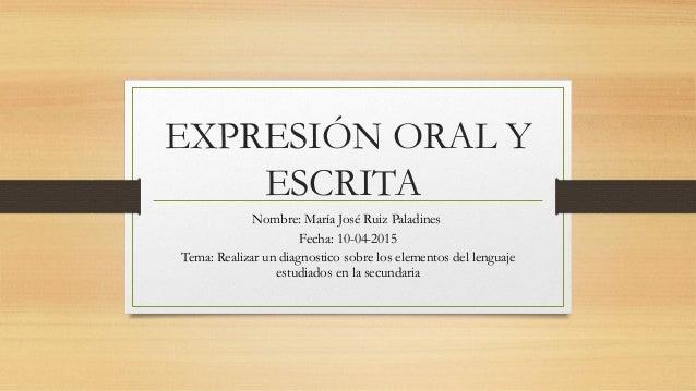 EXPRESIÓN ORAL Y ESCRITA Nombre: María José Ruiz Paladines Fecha: 10-04-2015 Tema: Realizar un diagnostico sobre los eleme...
