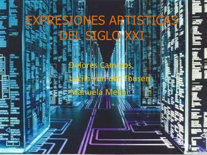 EXPRESIONES ARTISTICAS DEL SIGLO XXI Dolores Caminos Lucila von der Thusen Manuela Melini