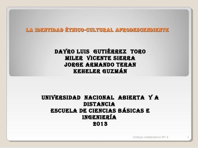 LA IDENTIDAD ÉTNICO-CULTURAL AFRODESCENDIENTE  DAYRO LUIS GUTIÉRREZ TORO MILER VICENTE SIERRA JORGE ARMANDO TERAN KEHELER ...