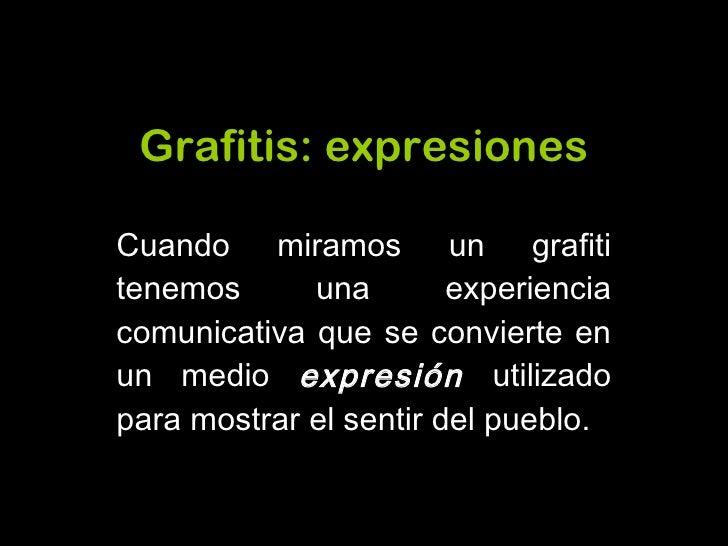Grafitis :  expresiones Cuando miramos un grafiti tenemos una experiencia comunicativa que se convierte en un medio  expre...