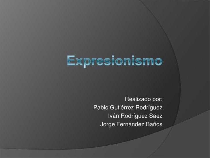 Expresionismo<br />Realizado por:<br />Pablo Gutiérrez Rodríguez <br />Iván Rodríguez Sáez <br />Jorge Fernández Baños<br />