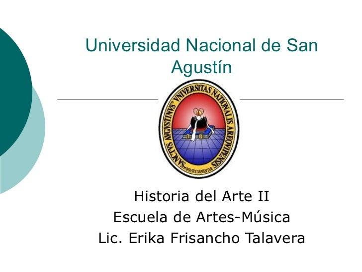 Universidad Nacional de San Agustín Historia del Arte II Escuela de Artes-Música Lic. Erika Frisancho Talavera