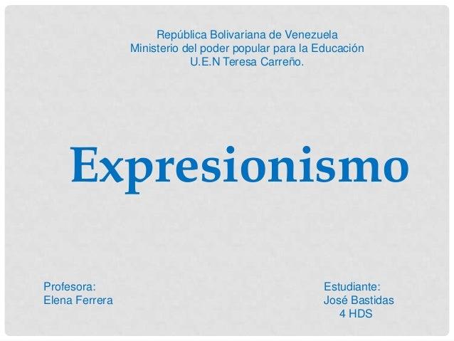 ExpresionismoRepública Bolivariana de VenezuelaMinisterio del poder popular para la EducaciónU.E.N Teresa Carreño.Profesor...