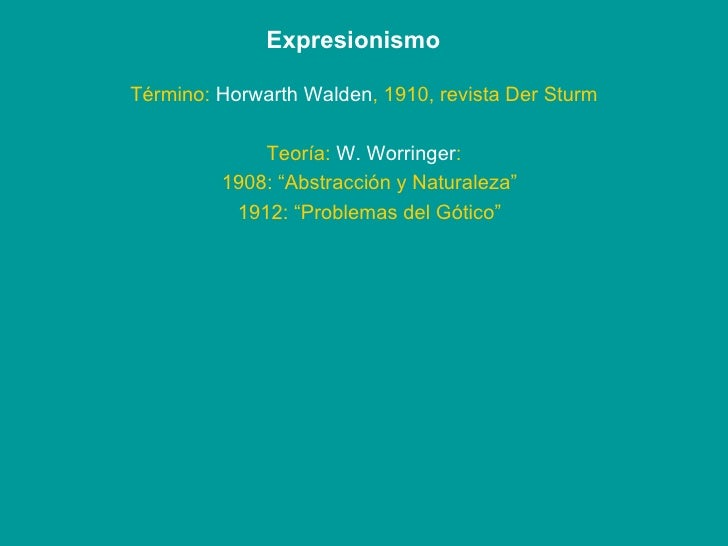 "Expresionismo Término:  Horwarth Walden , 1910, revista Der Sturm Teoría:  W. Worringer : 1908: ""Abstracción y Naturaleza""..."