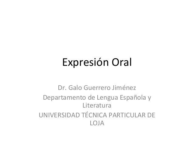 Expresión Oral Dr. Galo Guerrero Jiménez Departamento de Lengua Española y Literatura UNIVERSIDAD TÉCNICA PARTICULAR DE LO...