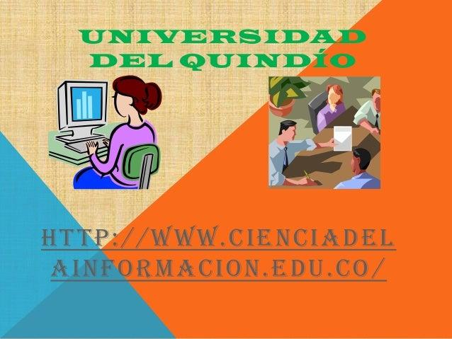 UNIVERSIDAD  DEL QUINDÍOHTTP:// WWW.CIENCIADEL AINFORMACION.EDU.CO /
