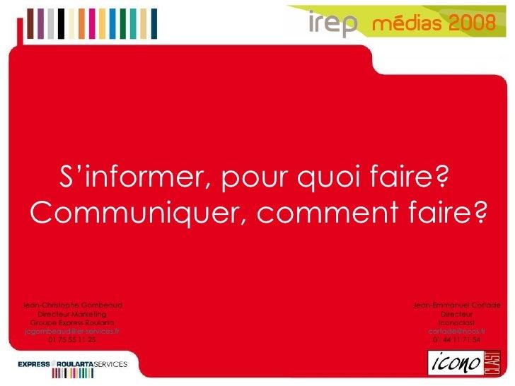 S'informer, pour quoi faire?  Communiquer, comment faire? Jean-Christophe Gombeaud Directeur Marketing Groupe Express Roul...
