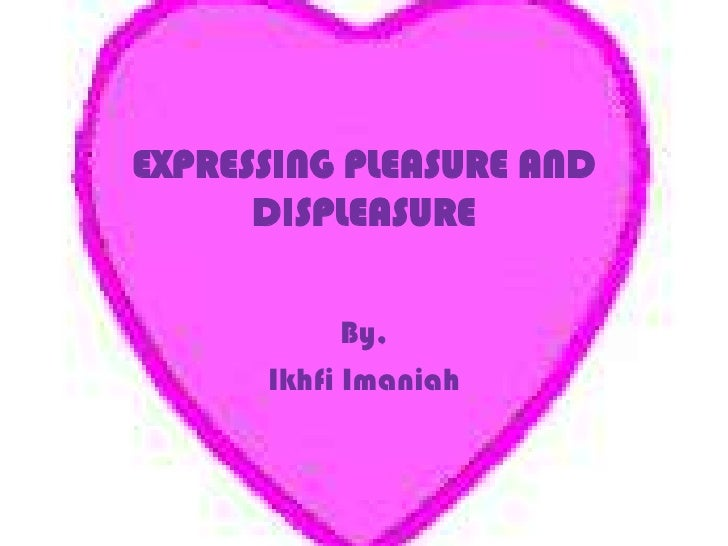 EXPRESSING PLEASURE AND DISPLEASURE<br />By,<br />Ikhfi Imaniah<br />