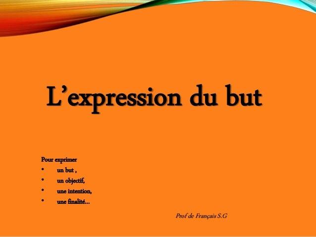L'expression du but Pour exprimer • un but , • un objectif, • une intention, • une finalité… Prof de Français S.G