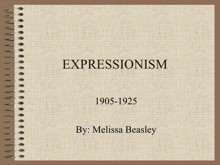 EXPRESSIONISM 1905-1925 By: Melissa Beasley