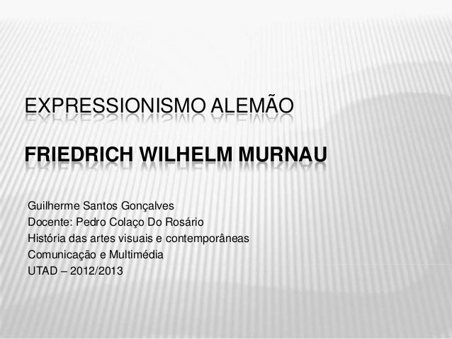 EXPRESSIONISMO ALEMÃOFRIEDRICH WILHELM MURNAUGuilherme Santos GonçalvesDocente: Pedro Colaço Do RosárioHistória das artes ...
