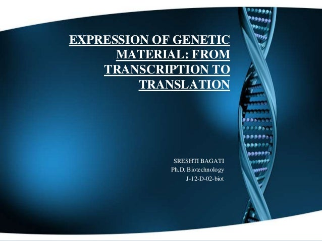 EXPRESSION OF GENETIC MATERIAL: FROM TRANSCRIPTION TO TRANSLATION  SRESHTI BAGATI Ph.D. Biotechnology J-12-D-02-biot