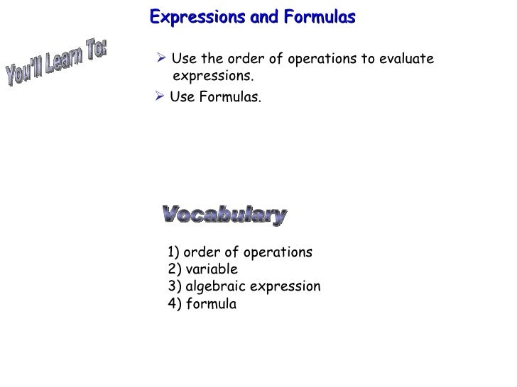 You'll Learn To: Expressions and Formulas  Vocabulary 1) order of operations 2) variable 3) algebraic expression 4) formul...