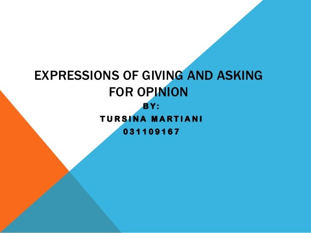 EXPRESSIONS OF GIVING AND ASKING          FOR OPINION               BY:         TURSINA MARTIANI            031109167