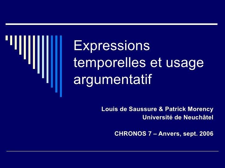 Expressions temporelles et usage argumentatif Louis de Saussure & Patrick Morency Université de Neuchâtel CHRONOS 7 – Anve...