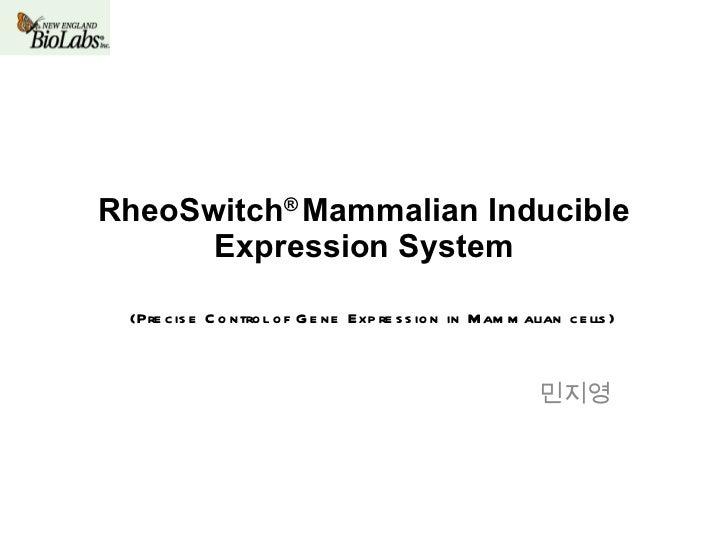 RheoSwitch ®  Mammalian Inducible Expression System 민지영 (Precise Control of Gene Expression in Mammalian cells)