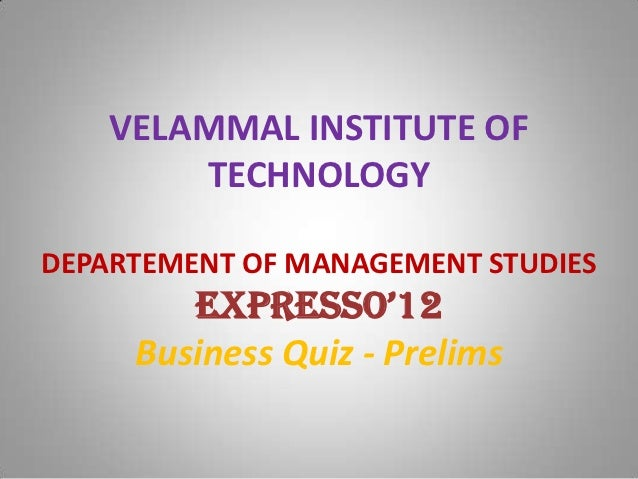 VELAMMAL INSTITUTE OF        TECHNOLOGYDEPARTEMENT OF MANAGEMENT STUDIES        ExprEsso'12     Business Quiz - Prelims