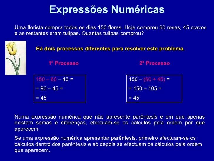 Expressões Numéricas Uma florista compra todos os dias 150 flores. Hoje comprou 60 rosas, 45 cravos e as restantes eram tu...